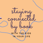 Staying Connected by Book with the Kids in Your Life